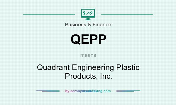 What does QEPP mean? It stands for Quadrant Engineering Plastic Products, Inc.