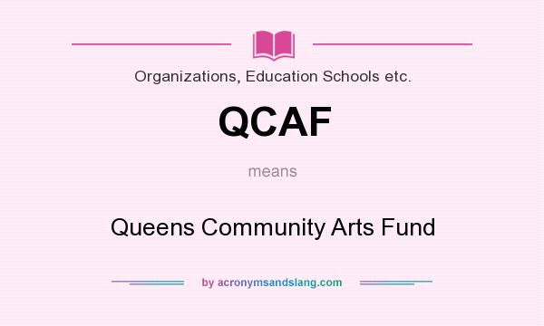 What does QCAF mean? It stands for Queens Community Arts Fund