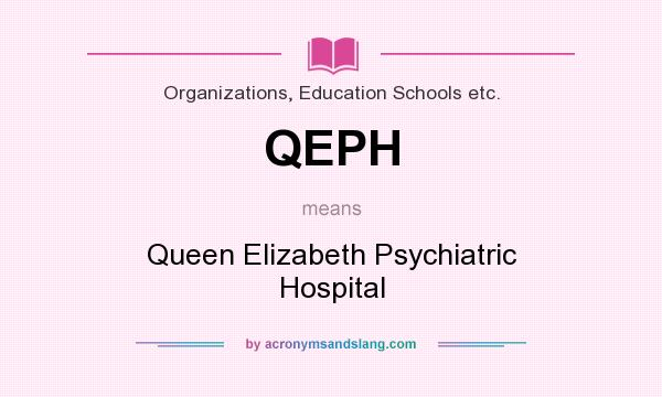 What does QEPH mean? It stands for Queen Elizabeth Psychiatric Hospital