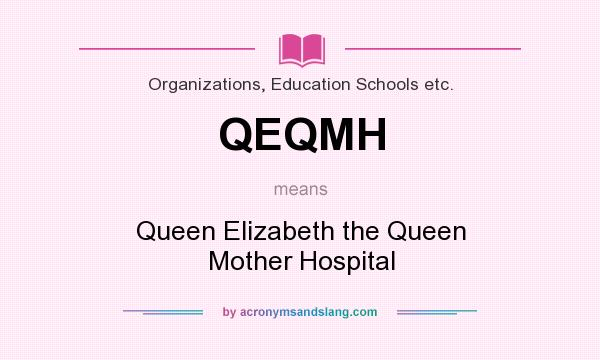 What does QEQMH mean? It stands for Queen Elizabeth the Queen Mother Hospital