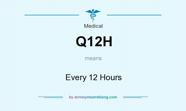 What does Q12H mean? It stands for Every 12 Hours