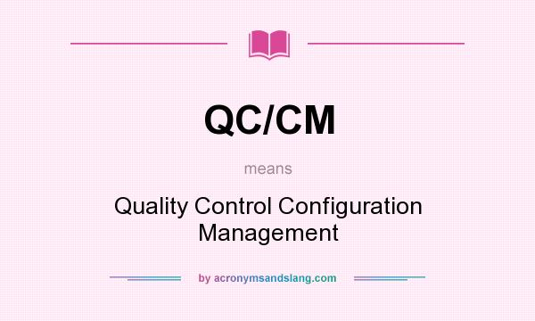 What does QC/CM mean? It stands for Quality Control Configuration Management