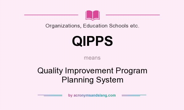 What does QIPPS mean? It stands for Quality Improvement Program Planning System