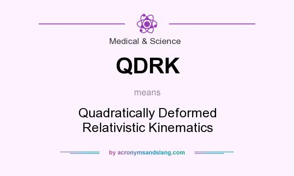 What does QDRK mean? It stands for Quadratically Deformed Relativistic Kinematics