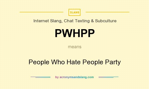 What does PWHPP mean? It stands for People Who Hate People Party