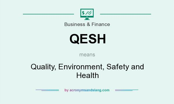 What does QESH mean? It stands for Quality, Environment, Safety and Health