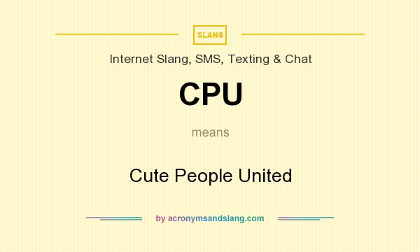 What does CPU mean? It stands for Cute People United
