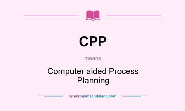 What does CPP mean? It stands for Computer aided Process Planning