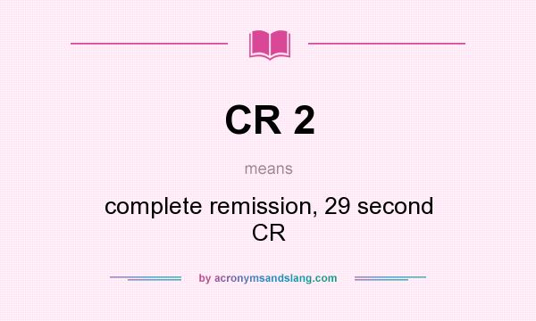 What does CR 2 mean? It stands for complete remission, 29 second CR