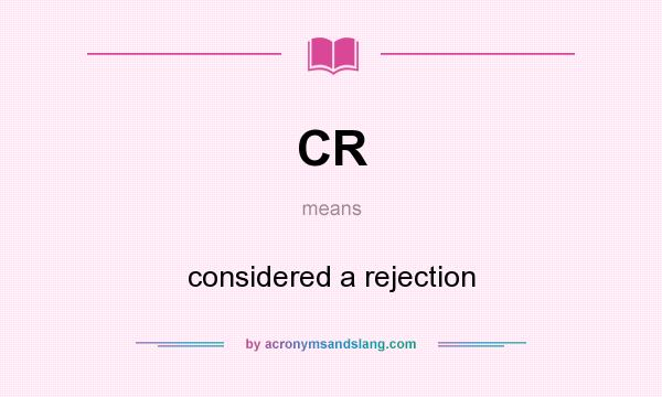 What does CR mean? It stands for considered a rejection