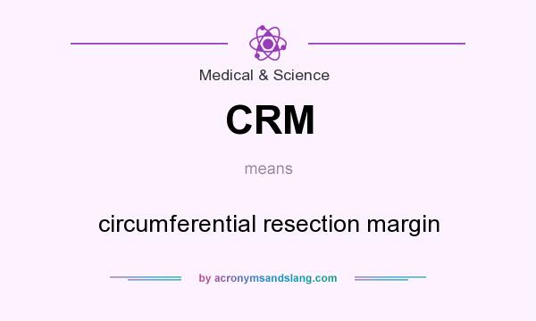 What does CRM mean? It stands for circumferential resection margin