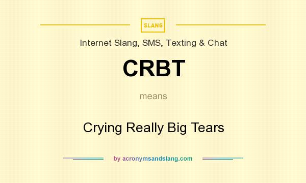 What does CRBT mean? It stands for Crying Really Big Tears