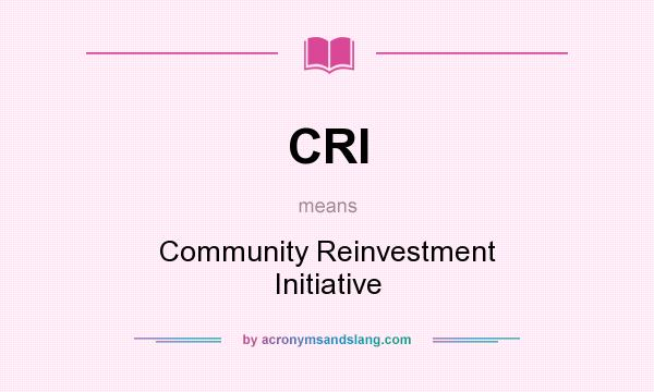What does CRI mean? It stands for Community Reinvestment Initiative