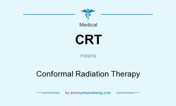What does CRT mean? It stands for Conformal Radiation Therapy