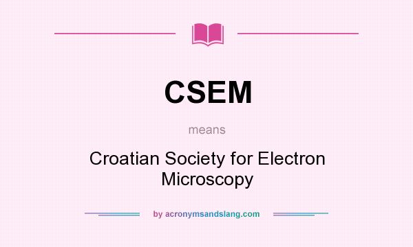 What does CSEM mean? It stands for Croatian Society for Electron Microscopy