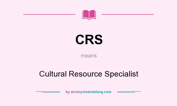What does CRS mean? It stands for Cultural Resource Specialist