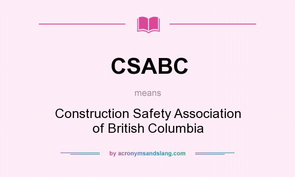 What does CSABC mean? It stands for Construction Safety Association of British Columbia
