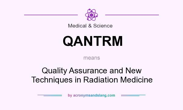 What does QANTRM mean? It stands for Quality Assurance and New Techniques in Radiation Medicine