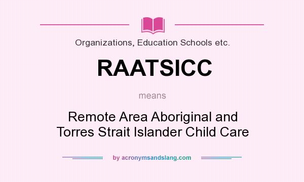 What does RAATSICC mean? It stands for Remote Area Aboriginal and Torres Strait Islander Child Care