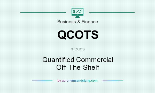 What does QCOTS mean? It stands for Quantified Commercial Off-The-Shelf