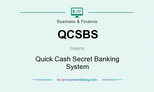 What does QCSBS mean? It stands for Quick Cash Secret Banking System