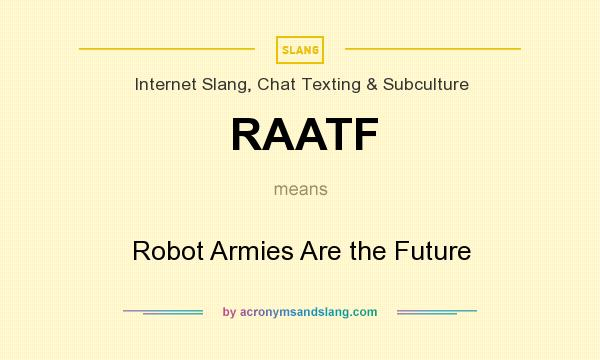 What does RAATF mean? It stands for Robot Armies Are the Future