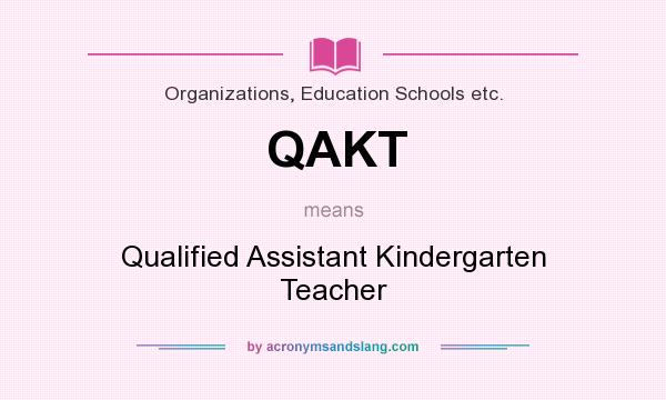 What does QAKT mean? It stands for Qualified Assistant Kindergarten Teacher