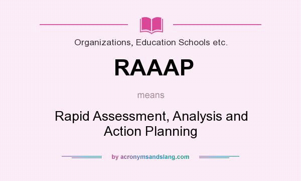 What does RAAAP mean? It stands for Rapid Assessment, Analysis and Action Planning