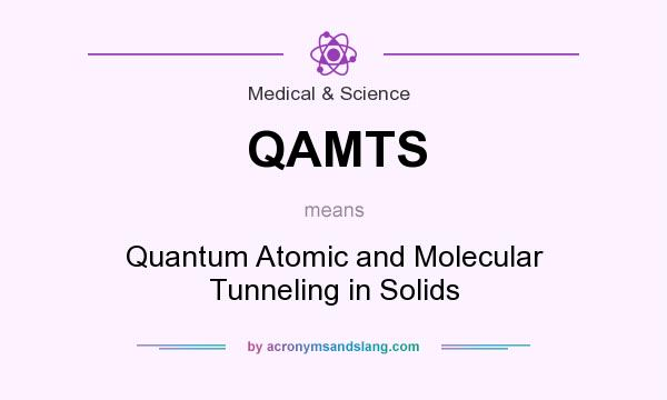 What does QAMTS mean? It stands for Quantum Atomic and Molecular Tunneling in Solids