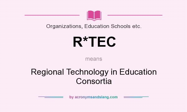 What does R*TEC mean? It stands for Regional Technology in Education Consortia