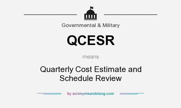 What does QCESR mean? It stands for Quarterly Cost Estimate and Schedule Review
