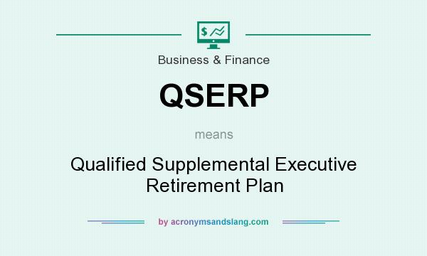 What does QSERP mean? It stands for Qualified Supplemental Executive Retirement Plan