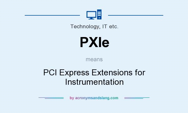 What does PXIe mean? It stands for PCI Express Extensions for Instrumentation