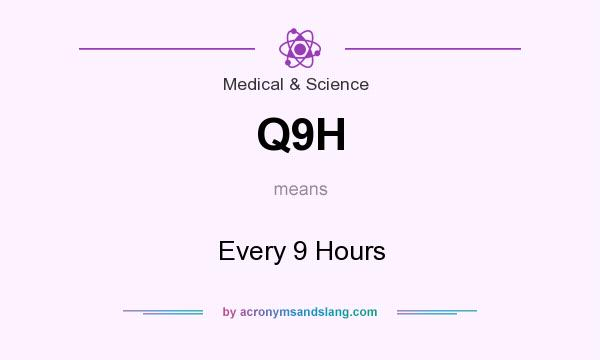 What does Q9H mean? It stands for Every 9 Hours
