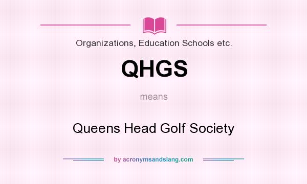 What does QHGS mean? It stands for Queens Head Golf Society