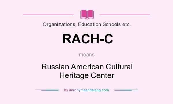 What does RACH-C mean? It stands for Russian American Cultural Heritage Center