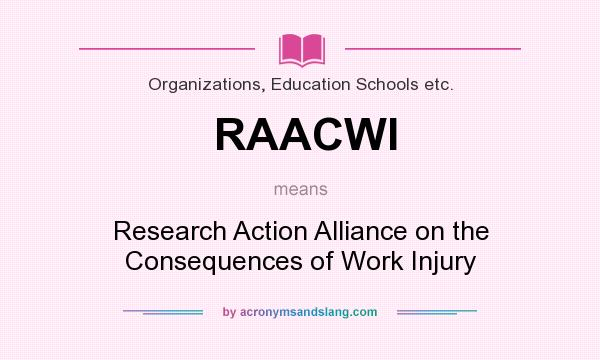 What does RAACWI mean? It stands for Research Action Alliance on the Consequences of Work Injury