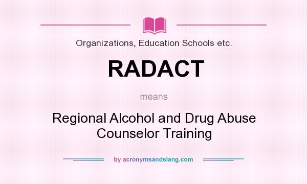 What does RADACT mean? It stands for Regional Alcohol and Drug Abuse Counselor Training