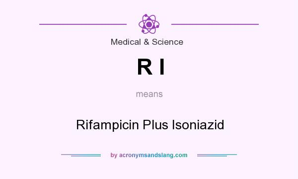 What does R I mean? It stands for Rifampicin Plus Isoniazid
