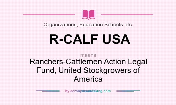 What does R-CALF USA mean? It stands for Ranchers-Cattlemen Action Legal Fund, United Stockgrowers of America