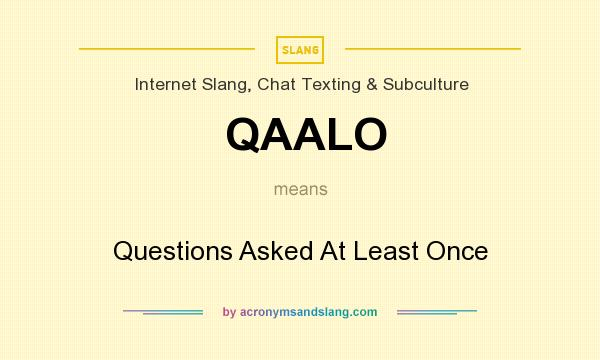 What does QAALO mean? It stands for Questions Asked At Least Once