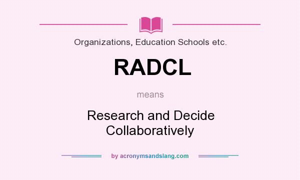 What does RADCL mean? It stands for Research and Decide Collaboratively