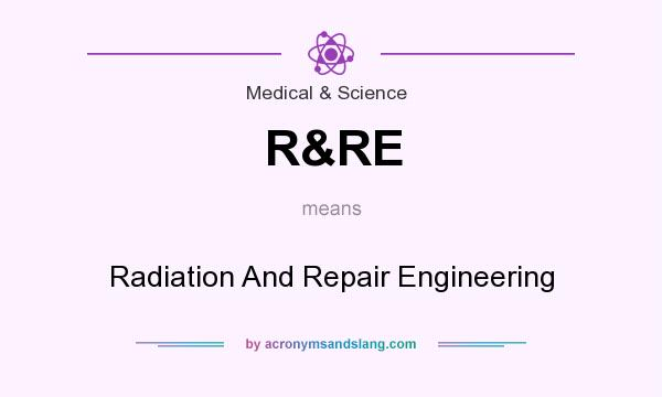 What does R&RE mean? It stands for Radiation And Repair Engineering
