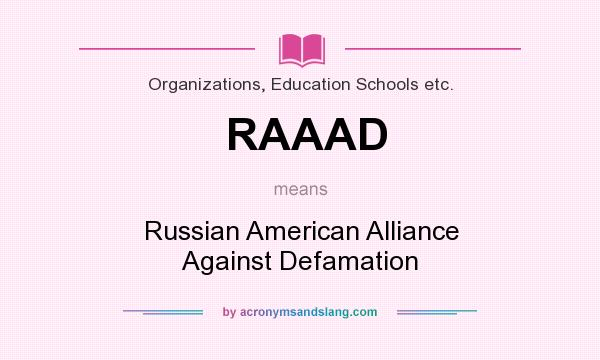 What does RAAAD mean? It stands for Russian American Alliance Against Defamation