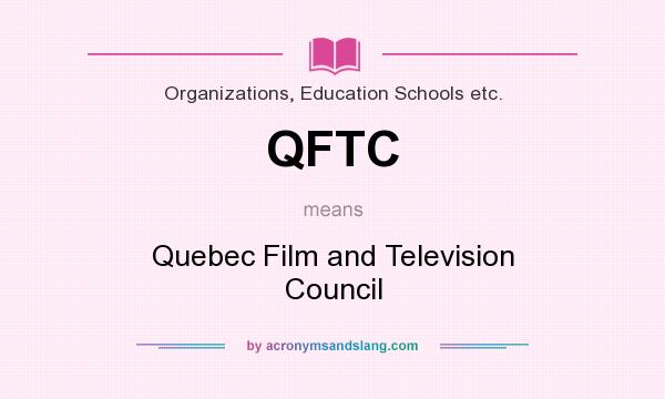What does QFTC mean? It stands for Quebec Film and Television Council