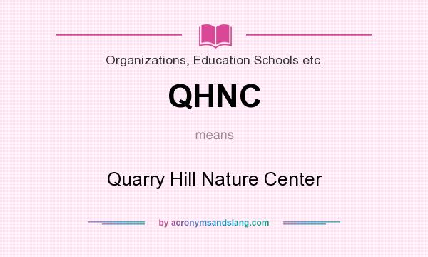 What does QHNC mean? It stands for Quarry Hill Nature Center