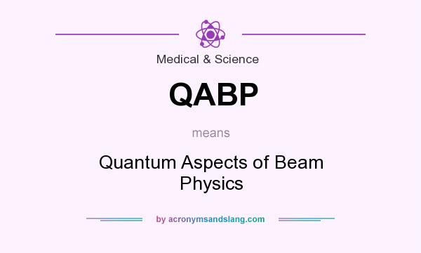 What does QABP mean? It stands for Quantum Aspects of Beam Physics
