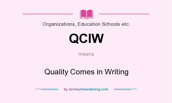 What does QCIW mean? It stands for Quality Comes in Writing
