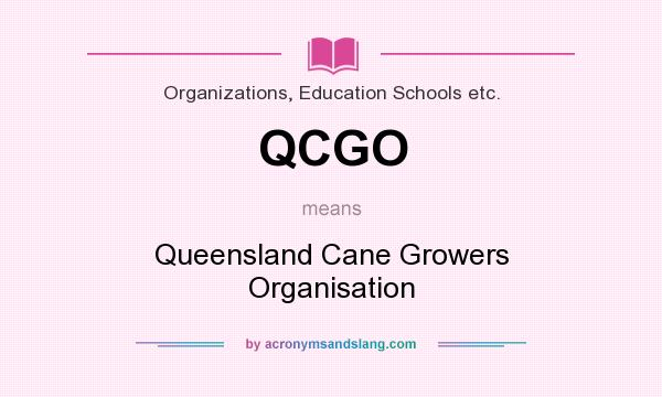 What does QCGO mean? It stands for Queensland Cane Growers Organisation