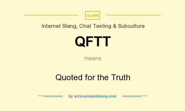 What does QFTT mean? It stands for Quoted for the Truth